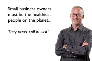 Small Business Owners Must be the Healthiest People on the Planet - They Never Call in Sick
